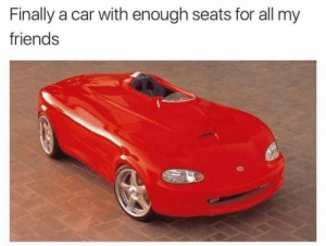 Dank, Friends, and Memes: Finally a car with enough seats for all my  friends Meirl by IronProdigyOfficial MORE MEMES