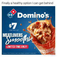 Memes, Smooth, and Domino's: Finally a healthy option I can get behind  Dominos  TM  Large 16oz cup*  MEATLOVERS  LIMITED TIME ONLY!  Calories: 1450 Contains meat and cheese. Available in-store only  MADE WITH MOMUS Icy cold and smooth 👅💦👌would you get a large or medium?