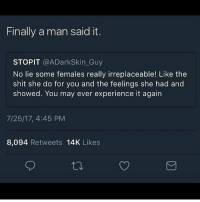 Memes, Shit, and Experience: Finally a man said it.  STOPIT @ADarkSkin_Guy  No lie some females really irreplaceable! Like the  shit she do for you and the feelings she had and  showed. You may ever experience it again  7/25/17, 4:45 PM  8,094 Retweets 14K Likes ong 💯