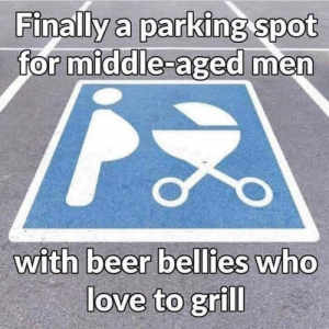 middle aged: Finally a parking Spot  for middle-aged men  with beer  bellies who  love to grill