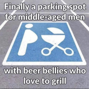 From a fan...: Finally a parking spot  for middle-aged men  with beer bellies who  love to grill From a fan...