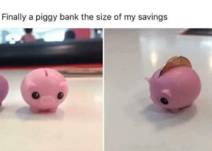 Bank, MeIRL, and Finally: Finally a piggy bank the size of my savings Meirl