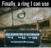 Finals, Memes, and Diamond: Finally, a ring l can use  GOLD DIAMOND RING OFMASTURBATION  ARMOR 0 0,3 WLUE 1676  One handed ottacks do 22 more damage. Useful enhancements?