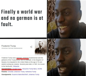 Found on r/dankmemes but i can't crosspost: Finally a world war  and no german is at  fault.  Frederick Trump  American-German businessman  Frederick Trump was a German-American businessman and the  patriarch of the Trump family. Born in Kallstadt, in the Kingdom of  Bavaria, he emigrated to the United States at the age of 16 and  started working as a barber. Several years later, in 1891, he moved  to the Northwest. Wikipedia  Grandchildren: Donald Trump. Maryanne Trump Barry, MORE  Parents: Christian Johannes Trump, Katharina Trump  Grandparents: Susanna Maria Bechtloff, Johannes Trump Found on r/dankmemes but i can't crosspost
