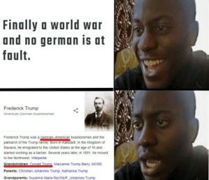 Here we go again: Finally a world war  and no german is at  fault.  Frederick Trump  American-German businessman  Frederick Trump was a German-American businessman and the  patriarch of the Trump family. Born in Kallstadt, in the Kingdom of  Bavaria, he emigrated to the United States at the age of 16 and  started working as a barber. Several years later, in 1891, he moved  to the Northwest. Wikipedia  Grandchildren: Donald Trump. Maryanne Trump Barry, MORE  Parents: Christian Johannes Trump, Katharina Trump  Grandparents: Susanna Maria Bechtloff, Johannes Trump Here we go again
