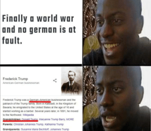 Force of habit: Finally a world war  and no german is at  fault.  war  Frederick Trump  American-German businessman  Frederick Trump was a German-American businessman and the  patriarch of the Trump family. Born in Kallstadt, in the Kingdom of  Bavaria, he emigrated to the United States at the age of 16 and  started working as a barber. Several years later, in 1891, he moved  to the Northwest. Wikipedia  Grandchildren: Donald Trumn Maryanne Trump Barry, MORE  Parents: Christian Johannes Trump, Katharina Trump  Grandparents: Susanna Maria Bechtloff, Johannes Trump Force of habit