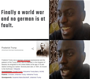 It's always them in the end: Finally a world war  and no german is at  fault.  Frederick Trump  American-German businessman  Frederick Trump was a German-American businessman and the  patriarch of the Trump family. Born in Kallstadt, in the Kingdom of  Bavaria, he emigrated to the United States at the age of 16 and  started working as a barber. Several years later, in 1891, he moved  to the Northwest. Wikipedia  Grandchildren: Donald Trumo Maryanne Trump Barry, MORE  Parents: Christian Johannes Trump, Katharina Trump  Grandparents: Susanna Maria Bechtloff, Johannes Trump It's always them in the end