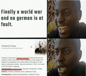 Germany is always involved: Finally a world war  and no german is at  fault.  Frederick Trump  Amencan-German businessman  Frederick Trump was a Geman-Amencan businessman and the  patriarch of the Trump tamay Bom n Kaistaat, in the Kingdom of  Bavaria, he emigrated to the United States at the age of 16 and  staned working as a barber. Several years later, in 1891, he moved  to the Northwest Wikipedia  Grandehildren: Ronai Tnmo Maryanne Trump Barry, MORE  Parents: Christian Johannes Trump. Kathanna Trump  Grandparents: Susanna Maria Bechtiot, Johannes Trump Germany is always involved