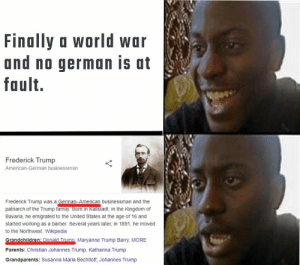 Found a way to blame Germany for this war: Finally a world war  and no german is at  fault.  Frederick Trump  American-German businessman  Frederick Trump was a German-American businessman and the  patriarch of the Trump family. Born in Kallstadt, in the Kingdom of  Bavaria, he emigrated to the United States at the age of 16 and  started working as a barber. Several years later, in 1891, he moved  to the Northwest. Wikipedia  Grandchildren: Donald Trump Maryanne Trump Barry, MORE  Parents: Christian Johannes Trump, Katharina Trump  Grandparents: Susanna Maria Bechtloff, Johannes Trump Found a way to blame Germany for this war