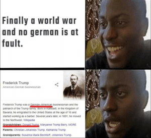 Oh shit. Here we go again.: Finally a world war  and no german is at  fault.  Frederick Trump  American-German businessman  Frederick Trump was a German-American businessman and the  patriarch of the Trump family. Born in Kaistadt, in the Kingdom of  Bavaria, he emigrated to the United States at the age of 16 and  started working as a barber. Several years later, in 1891, he moved  to the Northwest. Wikipedia  Grandchildren: Donald Trump Maryanne Trump Barry, MORE  Parents: Christian Johannes Trump, Katharina Trump  Grandparents: Susanna Maria Bechtioff, Johannes Trump Oh shit. Here we go again.