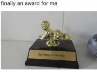 tag someone - ur friends: finally an award for me  Cry Baby of the Year tag someone - ur friends