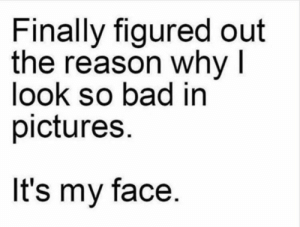 Bad, Dank, and Memes: Finally figured out  the reason why I  look so bad in  pictures.  It's my face Meirl by Wh1tl0w MORE MEMES
