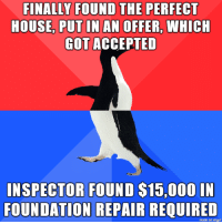 God, House, and Accepted: FINALLY FOUND THE PERFECT  HOUSE, PUT IN AN OFFER, WHICH  GOT ACCEPTED  INSPECTOR FOUND $15,000 IN  FOUNDATION REPAIR REQUIRED  made on imqur Thank god for inspectors  conditional offers
