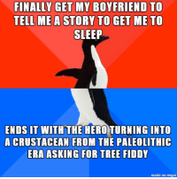 imgur meme of the day!: FINALLY GET MY BOYFRIEND TO  TELL ME A STORY TO GET ME TO  SLEEP  ENDS IT WITH THE  HERO TURNING INTO  A CRUSTACEAN FROM THE PALEOLITHIC  ERA ASKING FOR TREE FIDDY  made on imgur imgur meme of the day!