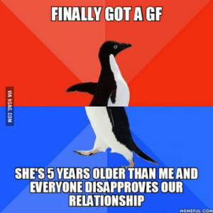 We love each other but peer pressure sucks: FINALLY GOT A GF  SHE'S 5 YEARS OLDER THAN ME AND  EVERYONE DISAPPROVES OUR  RELATIONSHIP  MEMEFUL.COM We love each other but peer pressure sucks
