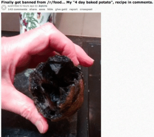 """Baked, Food, and Baked Potato: Finally got banned from /r/food. My """"4 day baked potato"""", recipe in comments.  submitted 6 hours ago by Jopkins  142 comments share save hide give gold report crosspost"""