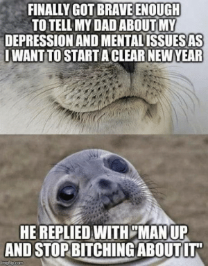 "Man up b*tch: FINALLY GOT BRAVE ENOUGH  TO TELL MY DAD ABOUT MY  DEPRESSION AND MENTAL ISSUES AS  I WANT TO STARTA CLEAR NEW YEAR  HE REPLIED WITH ""MAN UP  AND STOP BITCHING ABOUT IT  imgflip.com Man up b*tch"