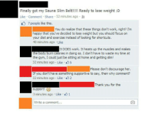 All faith in humanity is lost.  This post will only take a minute of your time, but will leave you raging with disgust.  Gym Memes  (inb4, but Gym Memes, the product actually works): Finally got my Sauna Slim Belt!!!!! Ready to lose weight :D  Like Comment Share 52 minutes ago  7 people like this.  You do realize that these things don't work, right? I'm  happy that you've decided to lose weight but you should focus on  your diet and exercise instead of looking for shortcuts.  40 minutes ago Like  It DOES work. It heats up the muscles and makes  e body burncalories in doing so. Idon't have to waste my time at  the gym, I could just be sitting at home and getting slim!  32 minutes ago Like 5  Please don't discourage her.  If you don't have something supportive to say, then why comment?  32 minutes ago Like 2  Thank you for the  support!  3 minutes ago Like 1  Write a comment... All faith in humanity is lost.  This post will only take a minute of your time, but will leave you raging with disgust.  Gym Memes  (inb4, but Gym Memes, the product actually works)