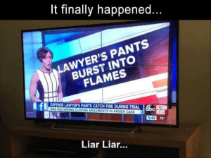 liar: finally happened...  LAWYER'S PANTS  BURST INTO  FLAMES  DEFENSE LAWYER'S PANTS CATCH FIRE DURING TRIAL  WAS DELIVERING CLOSING ARGUMENTS IN ARSON CASE  obc  N  NEWS  5:42 79  Liar Lia...