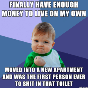 Money, Shit, and Imgur: FINALLY HAVE ENOUGH  MONEY TO LIVE ON MY OWN  MOVED INTO A NEW APARTMENT  AND WAS THE FIRST PERSON EVER  TO SHIT IN THAT TOILET  made on imgur After years and years of roommates this, I finally have the satisfaction