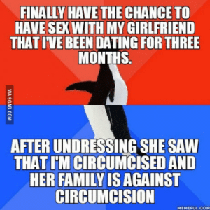 She broke up with me after and I didnt bang her: FINALLY HAVE THE CHANCE TO  HAVE SEX WITH MY GIRLFRIEND  THAT IVE BEEN DATING FOR THREE  MONTHS.  AFTER UNDRESSING SHE SAW  THAT I'M CIRCUMCISED AND  HER FAMILY IS AGAINST  CIRCUMCISION  MEMEFUL COM She broke up with me after and I didnt bang her