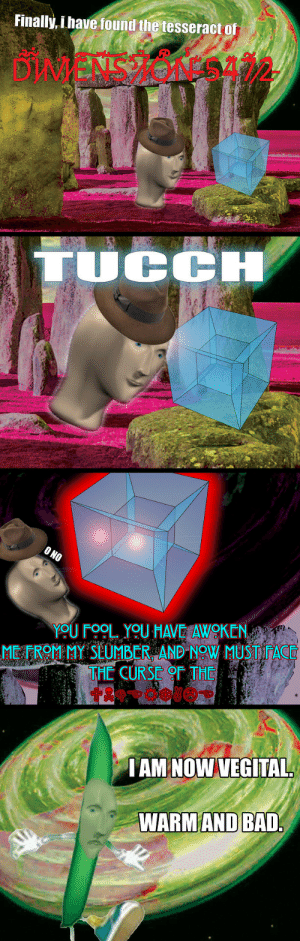 T U C C H: Finally, i have found the tesseract of  TOCCH  YOU FOOL. YOU HAVE AWOKEN  METROM MY SEUMBER AND NOW MUSTFAC  THE CURSE  IAM NOW VEGITAL  WARMAND BAD T U C C H