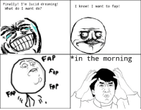 Last night: Finally! I'm lucid dreaming  I know I want to fap!  What do I want do?  FAP  in the morning  AP Last night