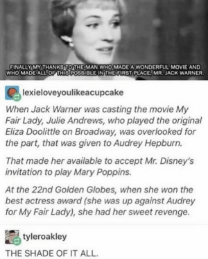 Golden Globes, Revenge, and Shade: FINALLY MY THANKSTOTHE MAN WHO MADE A WONDERFUL MOVIE AND  WHO MADE ALL OF THIS POSSIBLE INTHE FIRST PLACE, MR. JACK WARNER  lexieloveyoulikeacupcake  When Jack Warner was casting the movie My  Fair Lady, Julie Andrews, who played the original  Eliza Doolittle on Broadway, was overlooked for  the part, that was given to Audrey Hepburn.  That made her available to accept Mr. Disney's  invitation to play Mary Poppins.  At the 22nd Golden Globes, when she won the  best actress award (she was up against Audrey  for My Fair Lady), she had her sweet revenge.  tyleroakley  THE SHADE OF IT ALL