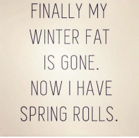 Dank, Hungry, and Winter: FINALLY MY  WINTER FAT  S GONE  NOW I HAVE  SPRING ROLLS Now I'm hungry