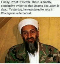 Osama Bin: Finally! Proof Of Death. There is, finally  conclusive evidence that Osama bin Laden is  dead. Yesterday, he registered to vote in  Chicago as a democrat.