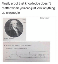 Memes, 🤖, and Proof: Finally proof that knowledge doesn't  matter when you can just look anything  up on google.  CCOMEDYKHATI  Geor  presi  Getty Images  Roadworks  5. A) Who was America's first president?  America's first president was Isnt Getty Images on the dollar bill😯 Turn on post notifications🆕
