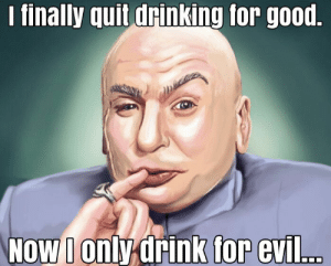 Priorities: finally quit drinking for good  oWonly drink  for evil.. Priorities