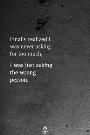 Too Much, Never, and Asking: Finally realized I  was never asking  for too much,  I was just asking  the wrong  person.