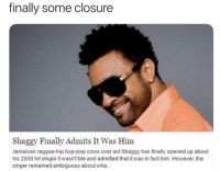 "Memes, Pop, and Ambiguous: finally some closure  Shaggy Finally Admits It Was Him  Jamaican raggae-hip hop-pop cross over act Shaggy has finally opened up about  his 2000 hit single It wasnt Me and admitted that it was in fact him. However, the  singer remained ambiguous about wha.. <p>Closure after all these years via /r/memes <a href=""http://ift.tt/2s9J6qa"">http://ift.tt/2s9J6qa</a></p>"