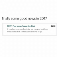 Love, Memes, and News: finally some good news in 2017  NEW! Foot Long Mozzarella Stick  If you love mozzarella sticks, our roughly foot long  mozzarella stick and sauce is the way to go.  S6.50 WE MIGHT GET NUKED BY WHATEVER I️ FINALLY HAVE SOMETHING TO DIP IN A BARREL OF MARINARA (@samir)