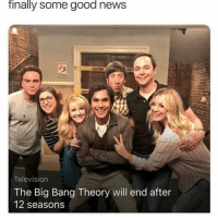 Memes, News, and Good: finally some good news  Television  The Big Bang Theory will end after  12 seasons Yes! Yes! Yes! Yes! I'll drink to this tonight!!