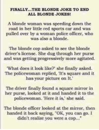 "joke: FINALLY...THE BLONDE JOKE TO END  ALL BLONDE JOKES!  A blonde woman was speeding down the  road in her little red sports car and was  pulled over by a woman police officer, who  was also a blonde.  The blonde cop asked to see the blonde  driver's license. She dug through her purse  and was getting progressively more agitated.  'What does it look like?"" she finally asked.  The policewoman replied, 'It's square and it  has your picture on It.""  The driver finally found a square mirror in  her purse, looked at it and handed it to the  policewoman. 'Here it is, she said.  The blonde officer looked at the mirror, then  handed it back saying, ""OK, you can go. I  didn't realize you were a cop..."""