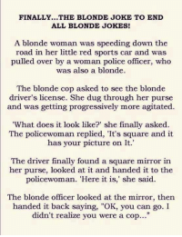"""Cars, Dank, and Doe: FINALLY...THE BLONDE JOKE TO END  ALL BLONDE JOKES!  A blonde woman was speeding down the  road in her little red sports car and was  pulled over by a woman police officer, who  was also a blonde.  The blonde cop asked to see the blonde  driver's license. She dug through her purse  and was getting progressively more agitated.  'What does it look like?"""" she finally asked  The policewoman replied, 'It's square and it  has your picture on It.  The driver finally found a square mirror in  her purse, looked at it and handed it to the  policewoman. """"Here it is,"""" she said.  The blonde officer looked at the mirror, then  handed it back saying, """"OK, you can go. I  didn't realize you were a cop..."""" Oldie but Goodie lol"""