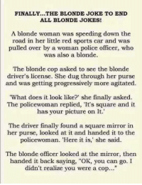 "Memes, Police, and Progressive: FINALLY...THE BLONDE JOKE TO END  ALL BLONDE JOKES!  A blonde woman was speeding down the  road in her little red sports car and was  pulled over by a woman police officer, who  was also a blonde.  The blonde cop asked to see the blonde  driver's license. She dug through her purse  and was getting progressively more agitated.  ""What does it look like?"" she finally asked.  The policewoman replied, 'It's square and it  has your picture on It.'  The driver finally found a square mi  in  her purse, looked at it and handed it to the  policewoman. ""Here it is,"" she said.  The blonde officer looked at the mirror, then  handed it back saying,  ""OK, you can go. I  didn't realize you were a cop..."" PMM"
