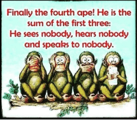 finally: Finally the fourth ape! He is the  sum of the first three:  He sees nobody, hears nobody  and speaks to nobody.