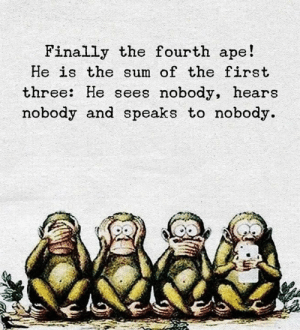 Three, First, and Ape: Finally the fourth ape!  He is the sum of the first  three: He sees nobody, hears  nobody and speaks to nobody.