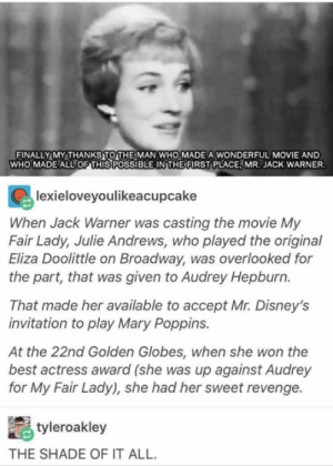 Funny, Golden Globes, and Revenge: FINALLYMYTHANKSIOTHEİMAN WHOMMADEAWONDERFUL MOVIE AND  WHO MADE(ALL OF THISPOSSIBLE INTHEFURST PLACE,MR. JACK WARNER  lexieloveyoulikeacupcake  When Jack Warner was casting the movie My  Fair Lady, Julie Andrews, who played the original  Eliza Doolittle on Broadway, was overlooked for  the part, that was given to Audrey Hepburn.  That made her available to accept Mr. Disney's  invitation to play Mary Poppins.  At the 22nd Golden Globes, when she won the  best actress award (she was up against Audrey  for My Fair Lady), she had her sweet revenge.  tyleroakley  THE SHADE OF IT ALL 20+ Funny Tumblr Posts That Will Take You To Fun Tumblr-Land (Episode #219)