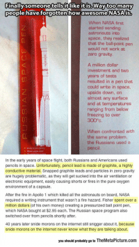 """Fire, Internet, and Money: Finallysomeonetellsitlike itis.Waytoo many  people havefo  orgotten how awesome NASAis  iS.  When NASA first  started sending  astronauts into  space, they realized  that the ball-point pen  would not work at  zero gravity  A million dollar  investment and two  years of tests  resulted in a pen that  could write in space,  upside down, on  almost any surface  and at temperatures  ranging from below  freezing to over  300""""с  C0  When confronted with  the same problem,  the Russians used a  pencil  In the early years of space flight, both Russians and Americans used  pencils in space. Unfortunately, pencil lead is made of graphite, a highly  conductive material. Snapped graphite leads and particles in zero gravity  are hugely problematic, as they will get sucked into the air ventilation or  electronic equipment, easily causing shorts or fires in the pure oxygen  environment of a capsule  After the fire in Apollo 1 which killed all the astronauts on board, NASA  required a writing instrument that wasn't a fire hazard. Fisher spent over a  million dollars (of his own money) creating a pressurized ball point pen,  which NASA bought at $2.95 each. The Russian space program also  switched over from pencils shortly after.  40 years later snide morons on the internet still snigger about it, because  snide morons on the internet never know what they are talking about.  you should probably go to TheMetaPicture.com srsfunny:  NASA Engineers Vs. Russian Science"""