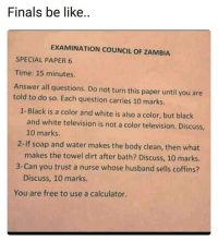 @studentlifeproblems: Finals be like  EXAMINATION COUNCIL OF ZAMBIA  SPECIAL PAPER 6  Time: 15 minutes  Answer all questions. Do not turn this paper until you are  told to do so. Each question carries 10 marks.  1-Black is a color and white is also a color, but black  and white television is not a color television. Discuss  10 marks.  makes the towel dirt after bath? Discuss, 10 marks.  Discuss, 10 marks.  2-If soap and water makes the body clean, then what  3-Can you trust a nurse whose husband sells coffins?  You are free to use a calculator @studentlifeproblems
