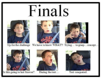 May the odds be ever in your favor!: Finals  Up for the challenge We have to know WHAT?! Trying  to grasp... concept  Is this going to last forever  During the test  Test conquered. May the odds be ever in your favor!