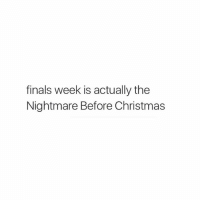 Finals: finals week is actually the  Nightmare Before Christmas
