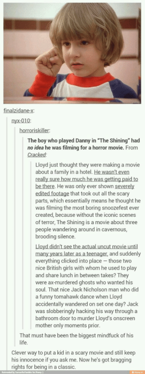 "Family, Funny, and Girls: finalzidane-x:  nyx-010:  The boy who played Danny in ""The Shining"" had  no idea he was filming for a horror movie. From  Cracked:  Lloyd just thought they were making a movie  about a family in a hotel. He wasn't even  really sure how much he was getting paid to  be there. He was only ever shown severely  edited footage that took out all the scary  parts, which essentially means he thought he  was filming the most boring snoozefest ever  created, because without the iconic scenes  of terror, The Shining is a movie about three  people wandering around in cavernous,  brooding silence.  Lloyd didn't see the actual uncut movie until  many years later as a teenager, and suddenly  everything clicked into place - those two  nice British girls with whom he used to play  and share lunch in between takes? They  were ax-murdered ghosts who wanted his  soul. That nice Jack Nicholson man who did  a funny tomahawk dance when Lloyd  accidentally wandered on set one day? Jack  was slobberingly hacking his way through a  bathroom door to murder Lloyd's onscreen  mother only moments prior.  That must have been the biggest mindfuck of his  life.  Clever way to put a kid in a scary movie and still keep  his innocence if you ask me. Now he's got bragging  rights for being in a classic.  Reinvented by SamanthaTumbirs for iFunny :)  ifunny.co The shinning"