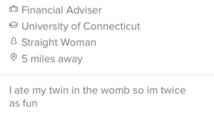 Double trouble: Financial Adviser  University of Connecticut  8 Straight Woman  5 miles away  I ate my twin in the womb so im twice  as fun Double trouble