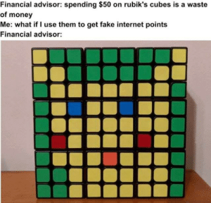 Fake, Internet, and Money: Financial advisor: spending $50 on rubik's cubes is a waste  of money  Me: what if I use them to get fake internet points  Financial advisor: And thats called smart investment via /r/MemeEconomy https://ift.tt/2yU7sV6