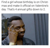 This shit is chess not checkers.: Find a girl whose birthday is on Christ-  mas and make it official on Valentine's  day. That's 4 annual gifts down to 2. This shit is chess not checkers.